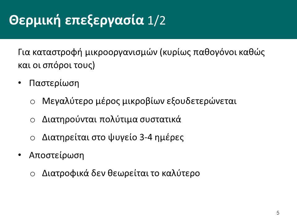 Θερμική επεξεργασία 1/2 Για καταστροφή μικροοργανισμών (κυρίως παθογόνοι καθώς και οι σπόροι τους) Παστερίωση o Μεγαλύτερο μέρος μικροβίων εξουδετερών