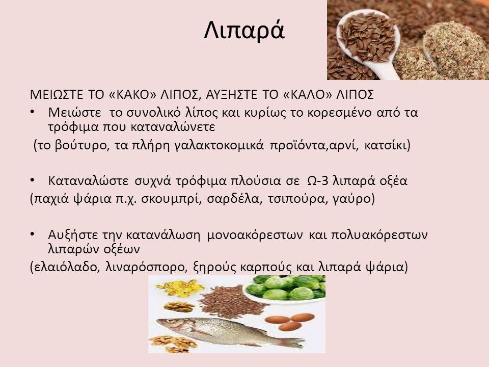 Λιπαρά ΜΕΙΩΣΤΕ ΤΟ «ΚΑΚΟ» ΛΙΠΟΣ, ΑΥΞΗΣΤΕ ΤΟ «ΚΑΛΟ» ΛΙΠΟΣ Μειώστε το συνολικό λίπος και κυρίως το κορεσμένο από τα τρόφιμα που καταναλώνετε (το βούτυρο, τα πλήρη γαλακτοκομικά προϊόντα,αρνί, κατσίκι) Καταναλώστε συχνά τρόφιμα πλούσια σε Ω-3 λιπαρά οξέα (παχιά ψάρια π.χ.