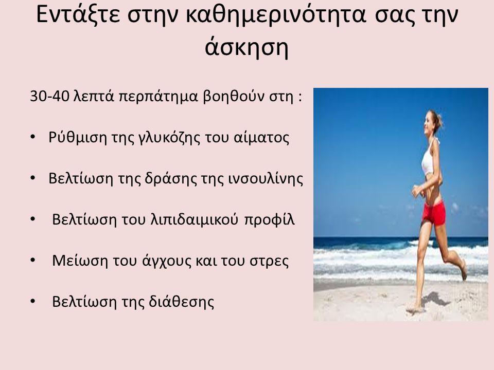 Εντάξτε στην καθημερινότητα σας την άσκηση 30-40 λεπτά περπάτημα βοηθούν στη : Ρύθμιση της γλυκόζης του αίματος Βελτίωση της δράσης της ινσουλίνης Βελτίωση του λιπιδαιμικού προφίλ Μείωση του άγχους και του στρες Βελτίωση της διάθεσης