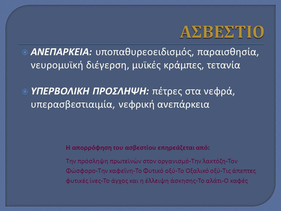  ΑΝΕΠΑΡΚΕΙΑ: υποπαθυρεοειδισμός, παραισθησία, νευρομυϊκή διέγερση, μυϊκές κράμπες, τετανία  ΥΠΕΡΒΟΛΙΚΗ ΠΡΟΣΛΗΨΗ: πέτρες στα νεφρά, υπερασβεστιαιμία, νεφρική ανεπάρκεια Η απορρόφηση του ασβεστίου επηρεάζεται από: Την πρόσληψη πρωτεϊνών στον οργανισμό-Την λακτόζη-Τον Φώσφορο-Την καφεΐνη-Το Φυτικό οξύ-Το Οξαλικό οξύ-Τις άπεπτες φυτικές ίνες-Το άγχος και η έλλειψη άσκησης-Το αλάτι-Ο καφές