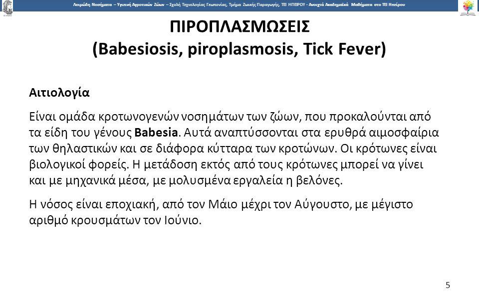 5 Λοιμώδη Νοσήματα – Υγιεινή Αγροτικών Ζώων – Σχολή Τεχνολογίας Γεωπονίας, Τμήμα Ζωικής Παραγωγής, ΤΕΙ ΗΠΕΙΡΟΥ - Ανοιχτά Ακαδημαϊκά Μαθήματα στο ΤΕΙ Ηπείρου ΠΙΡΟΠΛΑΣΜΩΣΕΙΣ (Babesiosis, piroplasmosis, Tick Fever) Αιτιολογία Είναι ομάδα κροτωνογενών νοσημάτων των ζώων, που προκαλούνται από τα είδη του γένους Babesia.