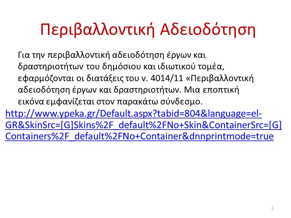Περιβαλλοντική Αδειοδότηση http://www.ypeka.gr/Default.aspx tabid=804&language=el- GR&SkinSrc=[G]Skins%2F_default%2FNo+Skin&ContainerSrc=[G] Containers%2F_default%2FNo+Container&dnnprintmode=true 2 Για την περιβαλλοντική αδειοδότηση έργων και δραστηριοτήτων του δημόσιου και ιδιωτικού τομέα, εφαρμόζονται οι διατάξεις του ν.