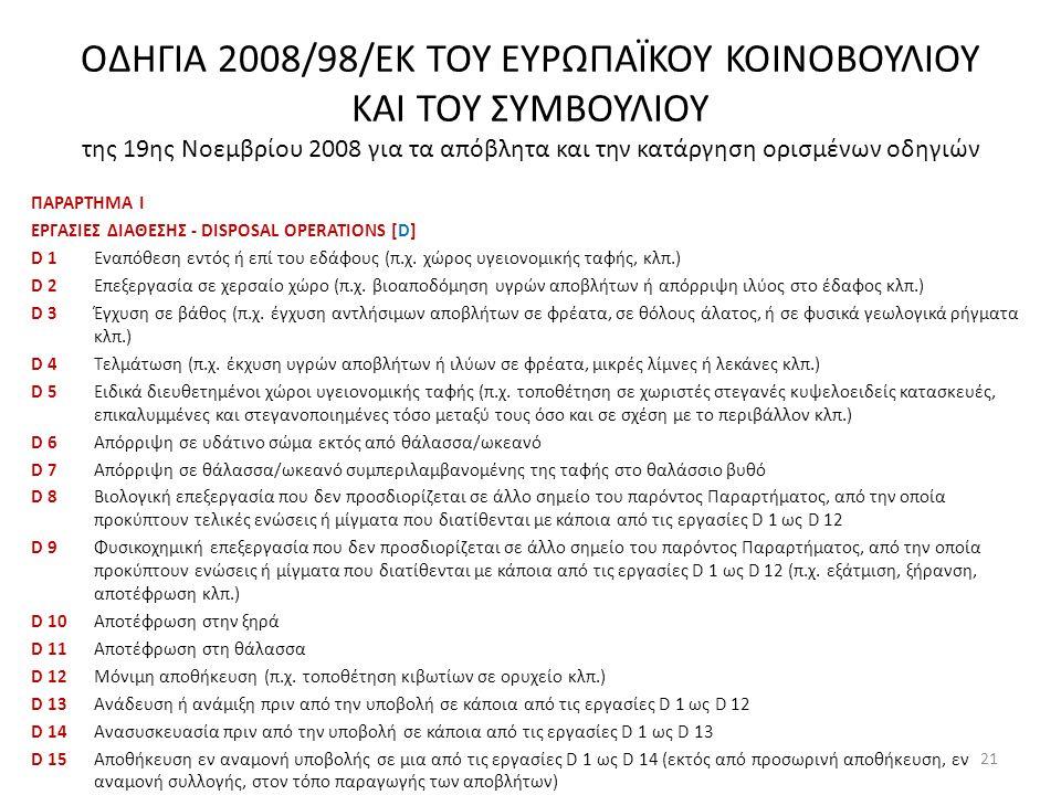 ΟΔΗΓΙΑ 2008/98/ΕΚ ΤΟΥ ΕΥΡΩΠΑΪΚΟΥ ΚΟΙΝΟΒΟΥΛΙΟΥ ΚΑΙ ΤΟΥ ΣΥΜΒΟΥΛΙΟΥ της 19ης Νοεμβρίου 2008 για τα απόβλητα και την κατάργηση ορισμένων οδηγιών ΠΑΡΑΡΤΗΜΑ Ι ΕΡΓΑΣΙΕΣ ΔΙΑΘΕΣΗΣ - DISPOSAL OPERATIONS [D] D 1 Εναπόθεση εντός ή επί του εδάφους (π.χ.