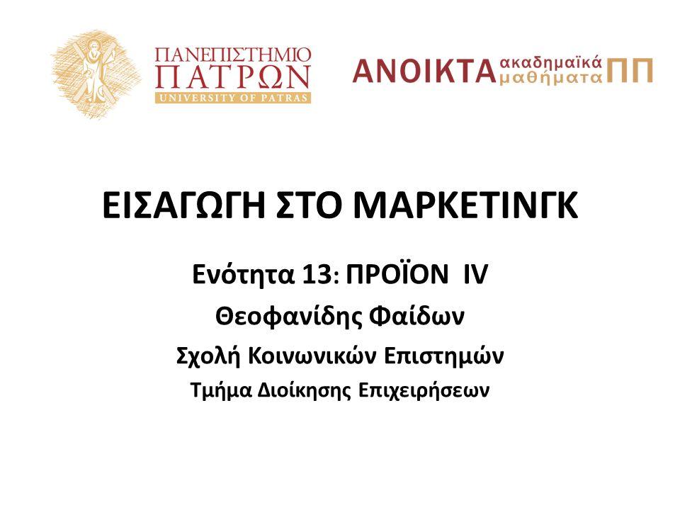 ΕΙΣΑΓΩΓΗ ΣΤΟ ΜΑΡΚΕΤΙΝΓΚ Ενότητα 13 : ΠΡΟΪΟΝ IV Θεοφανίδης Φαίδων Σχολή Κοινωνικών Επιστημών Τμήμα Διοίκησης Επιχειρήσεων