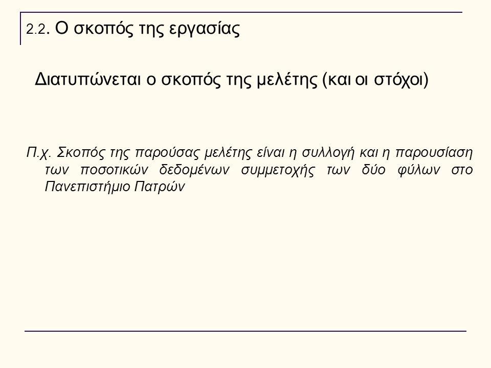 2.2. Ο σκοπός της εργασίας Διατυπώνεται ο σκοπός της μελέτης (και οι στόχοι) Π.χ. Σκοπός της παρούσας μελέτης είναι η συλλογή και η παρουσίαση των ποσ