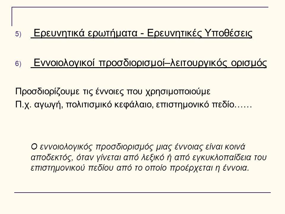5) Ερευνητικά ερωτήματα - Ερευνητικές Υποθέσεις 6) Εννοιολογικοί προσδιορισμοί–λειτουργικός ορισμός Προσδιορίζουμε τις έννοιες που χρησιμοποιούμε Π.χ.