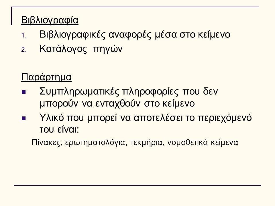 Βιβλιογραφία 1. Βιβλιογραφικές αναφορές μέσα στο κείμενο 2. Κατάλογος πηγών Παράρτημα Συμπληρωματικές πληροφορίες που δεν μπορούν να ενταχθούν στο κεί