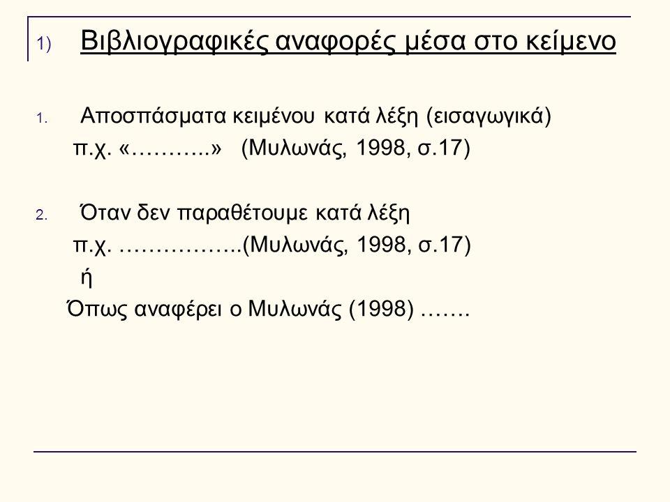 1) Βιβλιογραφικές αναφορές μέσα στο κείμενο 1. Αποσπάσματα κειμένου κατά λέξη (εισαγωγικά) π.χ. «………..» (Μυλωνάς, 1998, σ.17) 2. Όταν δεν παραθέτουμε