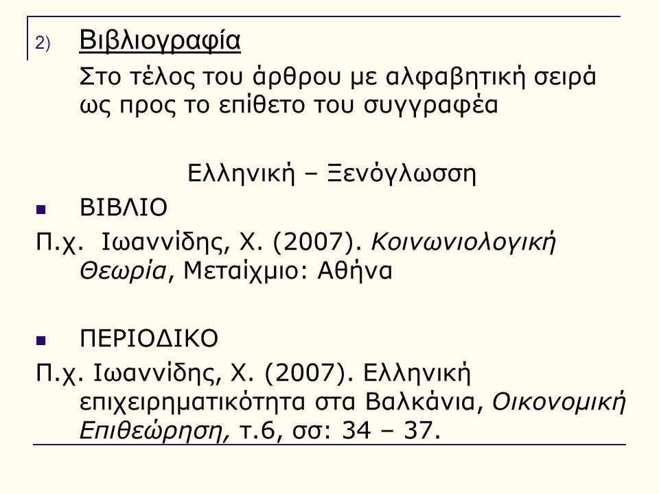 2) Βιβλιογραφία Στο τέλος του άρθρου με αλφαβητική σειρά ως προς το επίθετο του συγγραφέα Ελληνική – Ξενόγλωσση ΒΙΒΛΙΟ Π.χ. Ιωαννίδης, Χ. (2007). Κοιν