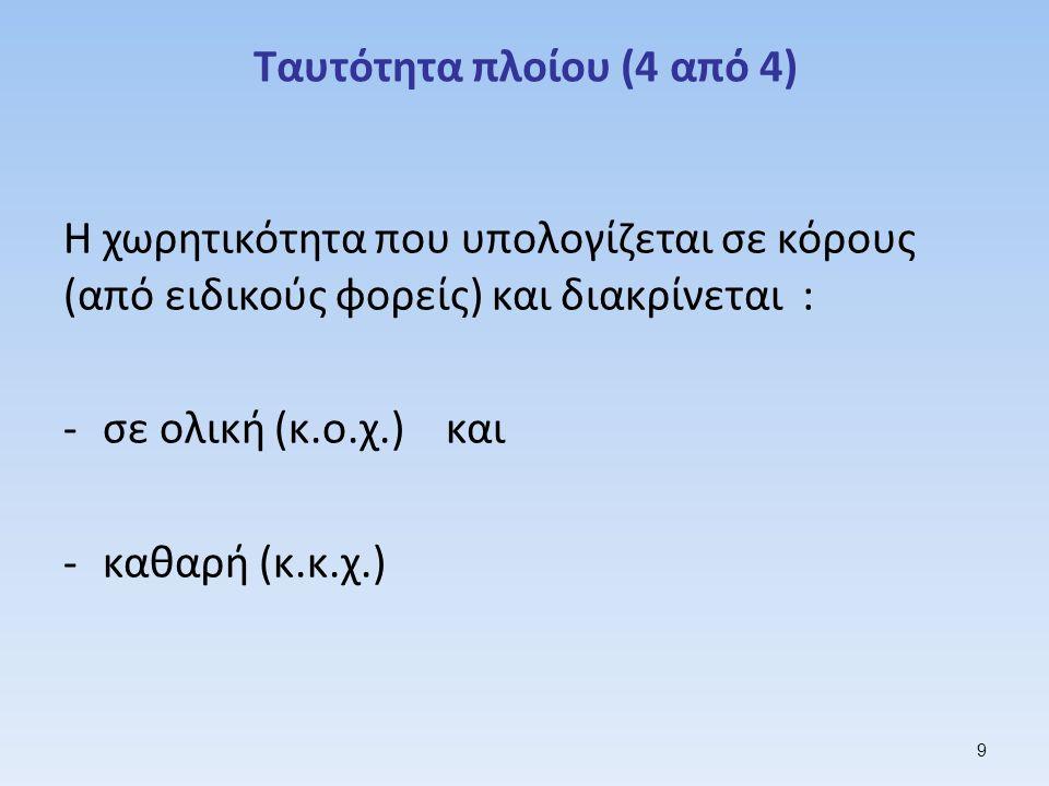 Ταυτότητα πλοίου (4 από 4) Η χωρητικότητα που υπολογίζεται σε κόρους (από ειδικούς φορείς) και διακρίνεται : -σε ολική (κ.ο.χ.) και -καθαρή (κ.κ.χ.) 9