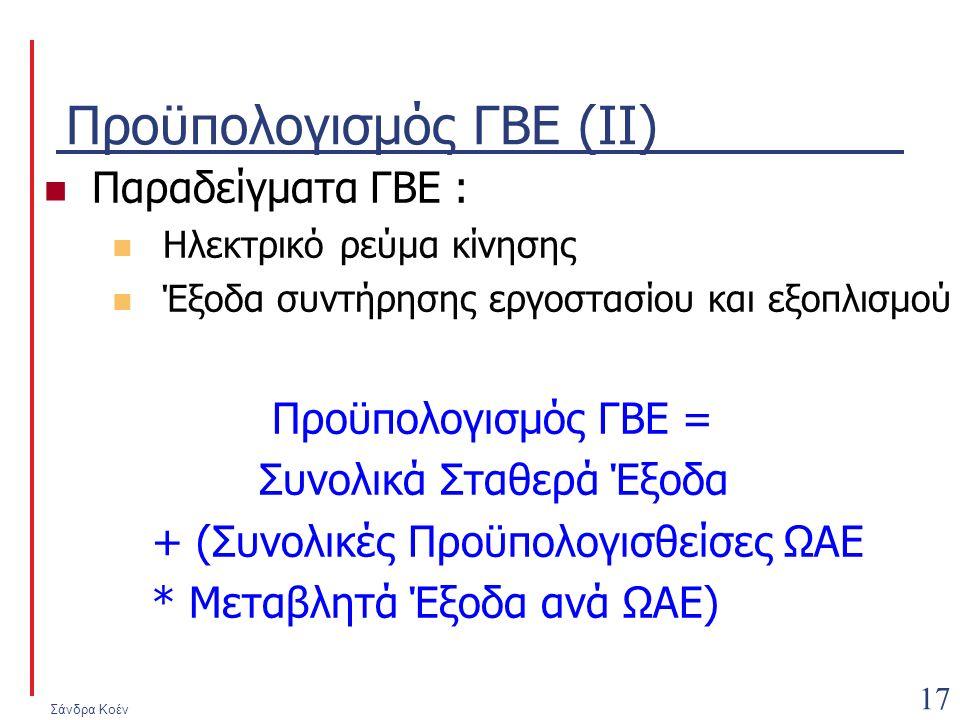 Σάνδρα Κοέν 17 Προϋπολογισμός ΓΒΕ (ΙΙ) Παραδείγματα ΓΒΕ : Ηλεκτρικό ρεύμα κίνησης Έξοδα συντήρησης εργοστασίου και εξοπλισμού Προϋπολογισμός ΓΒΕ = Συνολικά Σταθερά Έξοδα + (Συνολικές Προϋπολογισθείσες ΩΑΕ * Μεταβλητά Έξοδα ανά ΩΑΕ)