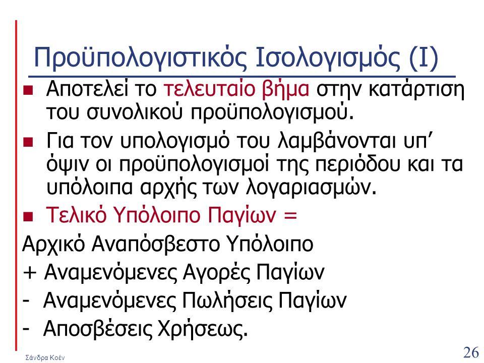 Σάνδρα Κοέν 26 Προϋπολογιστικός Ισολογισμός (Ι) Αποτελεί το τελευταίο βήμα στην κατάρτιση του συνολικού προϋπολογισμού. Για τον υπολογισμό του λαμβάνο