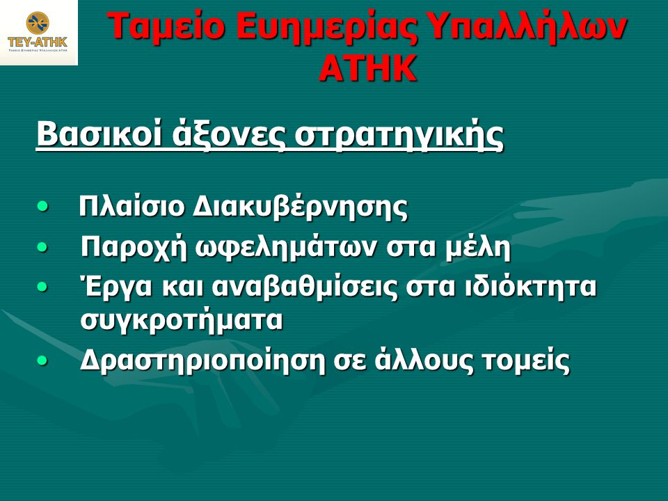 Ταμείο Ευημερίας Υπαλλήλων ΑΤΗΚ Βασικοί Άξονες Στρατηγικής: Καθορισμός Πλαισίου Διακυβέρνησης 1.Διαχείριση διαδικασιών ελέγχου/λειτουργίας και κινδύνων 2.Βελτίωση της διαχείρισης οικονομικών 3.Επανεξέταση των διαδικασιών και προδιαγραφών των προσφορών 4.Επανεξέταση των κριτηρίων και μεθοδολογίας κατανομής για τα πακέτα εσωτερικού/εξωτερικού την καλοκαιρινή περίοδο 5.Ετοιμασία οικονομικού πλάνου για τα επόμενα τρία χρόνια 6.Μίσθωση νέου Νομικού Συμβούλου (Α&Α Αιμιλιανίδης, Κ.