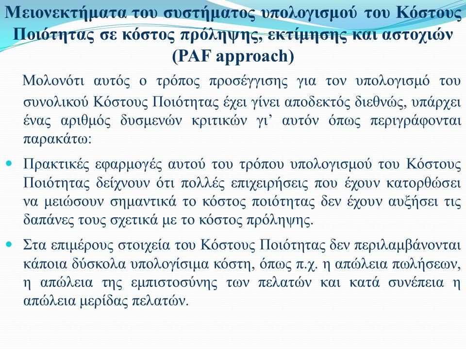 Μειονεκτήματα του συστήματος υπολογισμού του Κόστους Ποιότητας σε κόστος πρόληψης, εκτίμησης και αστοχιών (PAF approach) Μολονότι αυτός ο τρόπος προσέγγισης για τον υπολογισμό του συνολικού Κόστους Ποιότητας έχει γίνει αποδεκτός διεθνώς, υπάρχει ένας αριθμός δυσμενών κριτικών γι' αυτόν όπως περιγράφονται παρακάτω: Πρακτικές εφαρμογές αυτού του τρόπου υπολογισμού του Κόστους Ποιότητας δείχνουν ότι πολλές επιχειρήσεις που έχουν κατορθώσει να μειώσουν σημαντικά το κόστος ποιότητας δεν έχουν αυξήσει τις δαπάνες τους σχετικά με το κόστος πρόληψης.