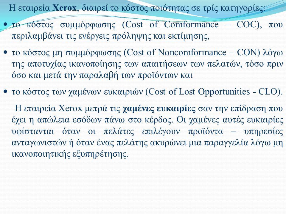 Η εταιρεία Xerox, διαιρεί το κόστος ποιότητας σε τρίς κατηγορίες: το κόστος συμμόρφωσης (Cost of Comformance – COC), που περιλαμβάνει τις ενέργεις πρόληψης και εκτίμησης, το κόστος μη συμμόρφωσης (Cost of Noncomformance – CON) λόγω της αποτυχίας ικανοποίησης των απαιτήσεων των πελατών, τόσο πριν όσο και μετά την παραλαβή των προϊόντων και το κόστος των χαμένων ευκαιριών (Cost of Lost Opportunities - CLO).