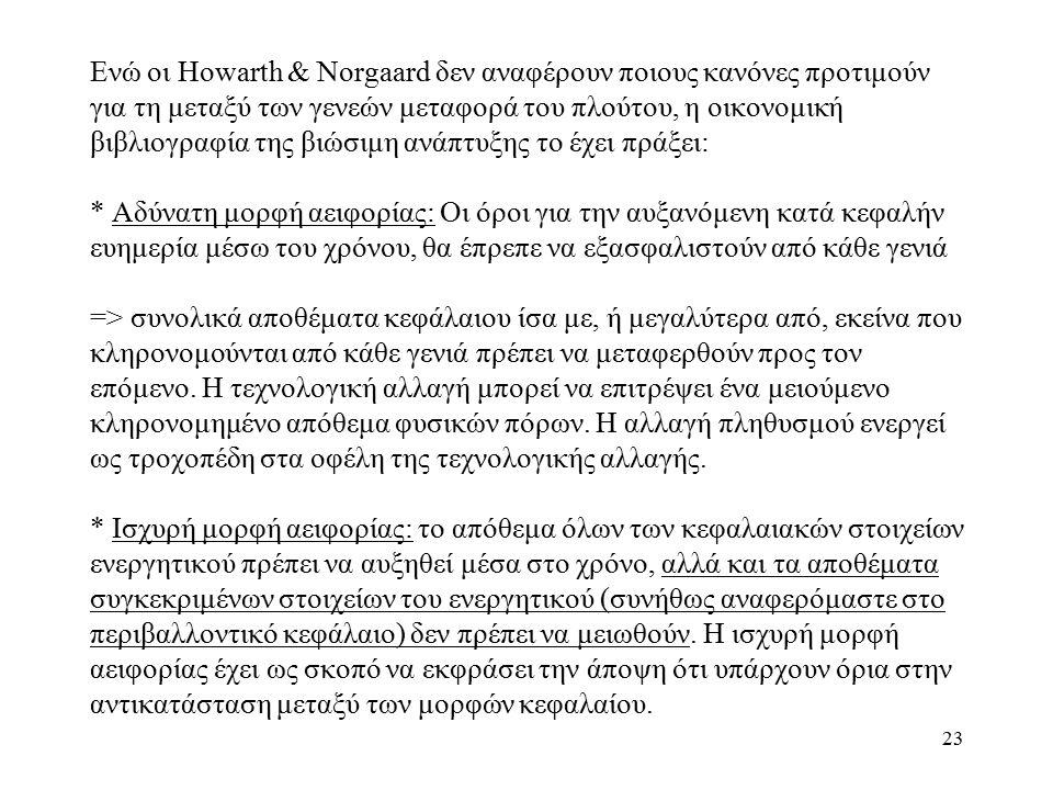 23 Ενώ οι Howarth & Norgaard δεν αναφέρουν ποιους κανόνες προτιμούν για τη μεταξύ των γενεών μεταφορά του πλούτου, η οικονομική βιβλιογραφία της βιώσιμη ανάπτυξης το έχει πράξει: * Αδύνατη μορφή αειφορίας: Οι όροι για την αυξανόμενη κατά κεφαλήν ευημερία μέσω του χρόνου, θα έπρεπε να εξασφαλιστούν από κάθε γενιά => συνολικά αποθέματα κεφάλαιου ίσα με, ή μεγαλύτερα από, εκείνα που κληρονομούνται από κάθε γενιά πρέπει να μεταφερθούν προς τον επόμενο.