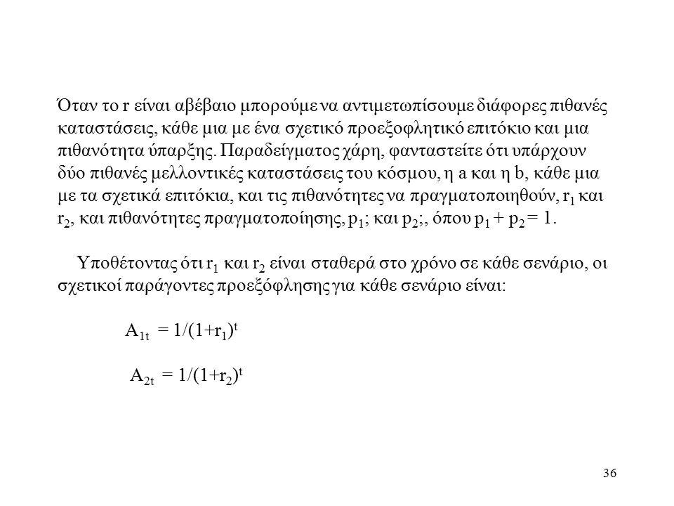 36 Όταν το r είναι αβέβαιο μπορούμε να αντιμετωπίσουμε διάφορες πιθανές καταστάσεις, κάθε μια με ένα σχετικό προεξοφλητικό επιτόκιο και μια πιθανότητα