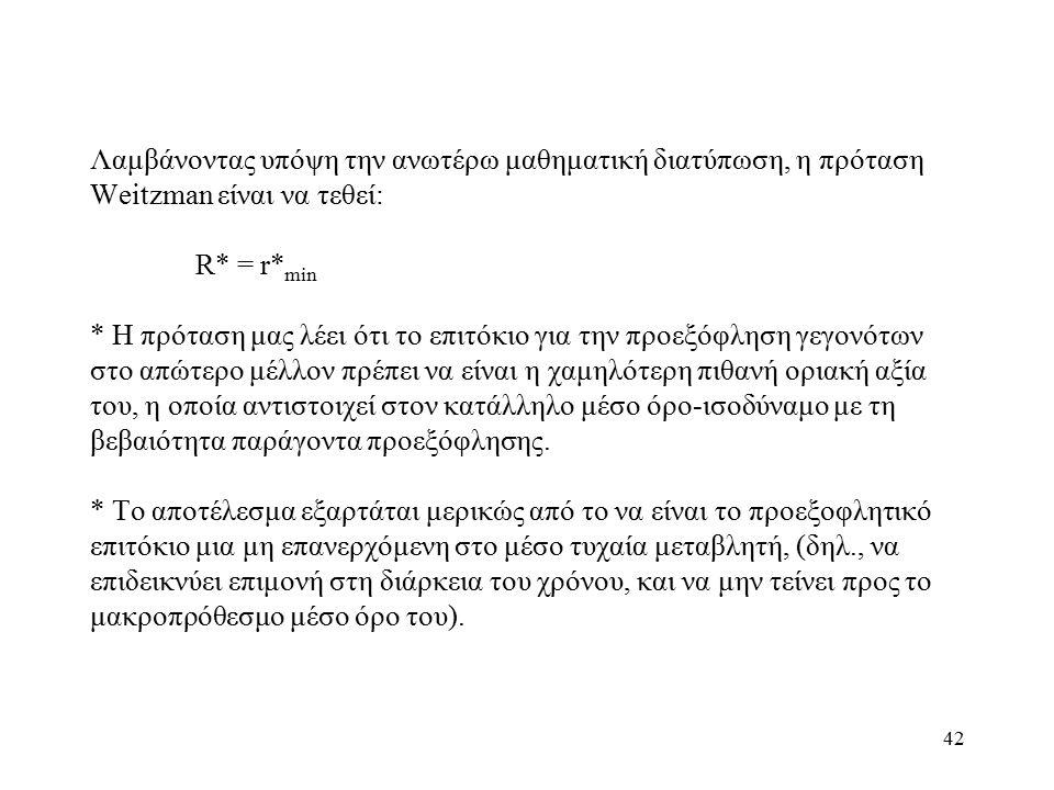 42 Λαμβάνοντας υπόψη την ανωτέρω μαθηματική διατύπωση, η πρόταση Weitzman είναι να τεθεί: R* = r* min * Η πρόταση μας λέει ότι το επιτόκιο για την προεξόφληση γεγονότων στο απώτερο μέλλον πρέπει να είναι η χαμηλότερη πιθανή οριακή αξία του, η οποία αντιστοιχεί στον κατάλληλο μέσο όρο-ισοδύναμο με τη βεβαιότητα παράγοντα προεξόφλησης.