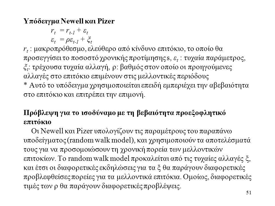 51 Υπόδειγμα Newell και Pizer r t = r t-1 + ε t ε t = ρε t-1 + ξ t r t : μακροπρόθεσμο, ελεύθερο από κίνδυνο επιτόκιο, το οποίο θα προσεγγίσει το ποσοστό χρονικής προτίμησης s, ε t : τυχαία παράμετρος, ξ t : τρέχουσα τυχαία αλλαγή, ρ: βαθμός στον οποίο οι προηγούμενες αλλαγές στο επιτόκιο επιμένουν στις μελλοντικές περιόδους * Αυτό το υπόδειγμα χρησιμοποιείται επειδή εμπεριέχει την αβεβαιότητα στο επιτόκιο και επιτρέπει την επιμονή.