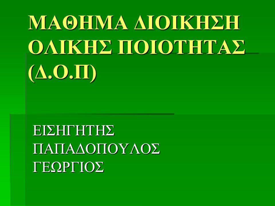 ΜΑΘΗΜΑ ΔΙΟΙΚΗΣΗ ΟΛΙΚΗΣ ΠΟΙΟΤΗΤΑΣ (Δ.Ο.Π) ΕΙΣΗΓΗΤΗΣ ΠΑΠΑΔΟΠΟΥΛΟΣ ΓΕΩΡΓΙΟΣ