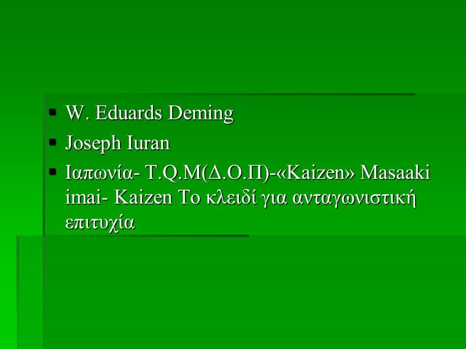  W. Eduards Deming  Joseph Iuran  Ιαπωνία- T.Q.M(Δ.Ο.Π)-«Kaizen» Masaaki imai- Kaizen Το κλειδί για ανταγωνιστική επιτυχία