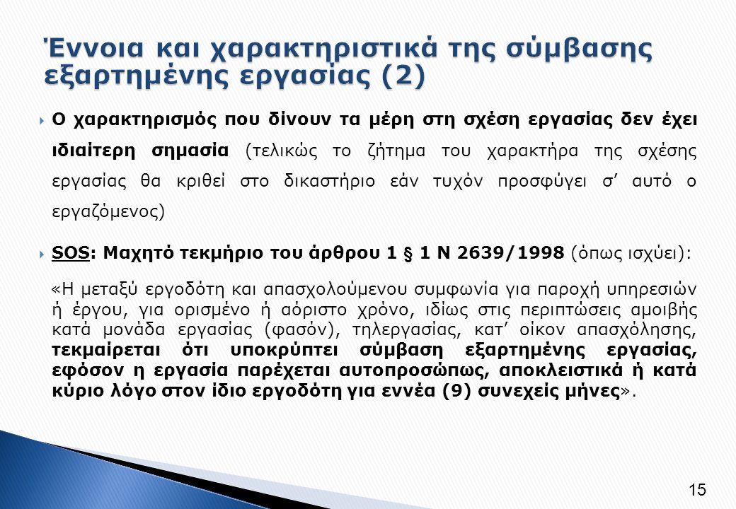  Ο χαρακτηρισμός που δίνουν τα μέρη στη σχέση εργασίας δεν έχει ιδιαίτερη σημασία (τελικώς το ζήτημα του χαρακτήρα της σχέσης εργασίας θα κριθεί στο δικαστήριο εάν τυχόν προσφύγει σ' αυτό ο εργαζόμενος)  SOS: Μαχητό τεκμήριο του άρθρου 1 § 1 Ν 2639/1998 (όπως ισχύει): «Η μεταξύ εργοδότη και απασχολούμενου συμφωνία για παροχή υπηρεσιών ή έργου, για ορισμένο ή αόριστο χρόνο, ιδίως στις περιπτώσεις αμοιβής κατά μονάδα εργασίας (φασόν), τηλεργασίας, κατ' οίκον απασχόλησης, τεκμαίρεται ότι υποκρύπτει σύμβαση εξαρτημένης εργασίας, εφόσον η εργασία παρέχεται αυτοπροσώπως, αποκλειστικά ή κατά κύριο λόγο στον ίδιο εργοδότη για εννέα (9) συνεχείς μήνες».