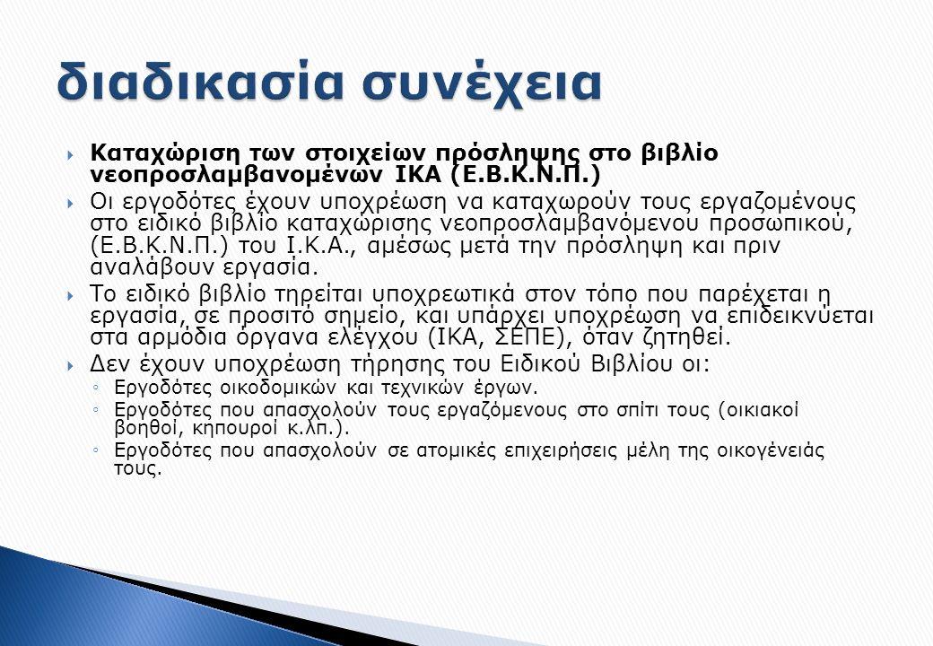  Καταχώριση των στοιχείων πρόσληψης στο βιβλίο νεοπροσλαμβανομένων ΙΚΑ (Ε.Β.Κ.Ν.Π.)  Οι εργοδότες έχουν υποχρέωση να καταχωρούν τους εργαζομένους στο ειδικό βιβλίο καταχώρισης νεοπροσλαμβανόμενου προσωπικού, (Ε.Β.Κ.Ν.Π.) του Ι.Κ.Α., αμέσως μετά την πρόσληψη και πριν αναλάβουν εργασία.