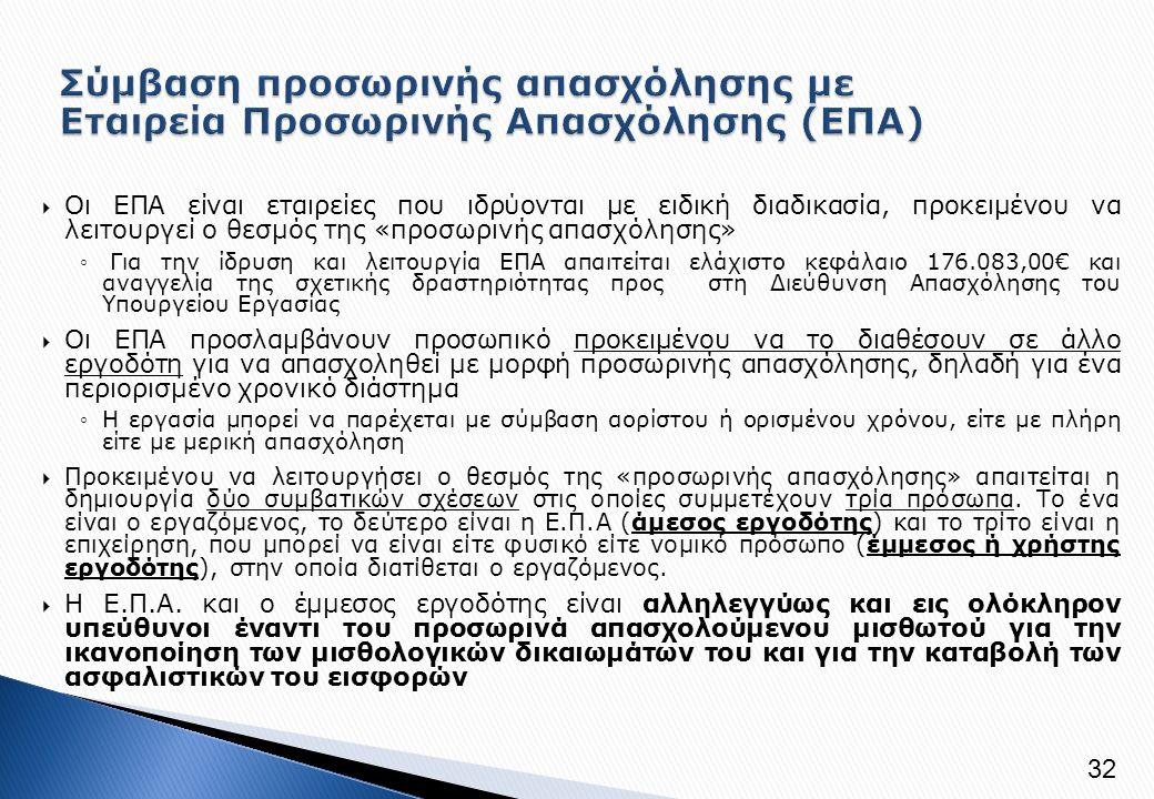  Οι ΕΠΑ είναι εταιρείες που ιδρύονται με ειδική διαδικασία, προκειμένου να λειτουργεί ο θεσμός της «προσωρινής απασχόλησης» ◦ Για την ίδρυση και λειτουργία ΕΠΑ απαιτείται ελάχιστο κεφάλαιο 176.083,00€ και αναγγελία της σχετικής δραστηριότητας προς στη Διεύθυνση Απασχόλησης του Υπουργείου Εργασίας  Οι ΕΠΑ προσλαμβάνουν προσωπικό προκειμένου να το διαθέσουν σε άλλο εργοδότη για να απασχοληθεί με μορφή προσωρινής απασχόλησης, δηλαδή για ένα περιορισμένο χρονικό διάστημα ◦Η εργασία μπορεί να παρέχεται με σύμβαση αορίστου ή ορισμένου χρόνου, είτε με πλήρη είτε με μερική απασχόληση  Προκειμένου να λειτουργήσει ο θεσμός της «προσωρινής απασχόλησης» απαιτείται η δημιουργία δύο συμβατικών σχέσεων στις οποίες συμμετέχουν τρία πρόσωπα.