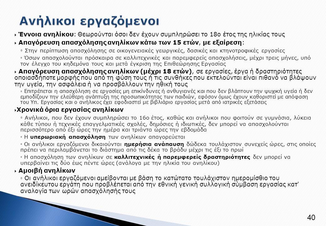  Έννοια ανηλίκου: Θεωρούνται όσοι δεν έχουν συμπληρώσει το 18ο έτος της ηλικίας τους  Απαγόρευση απασχόλησης ανηλίκων κάτω των 15 ετών, με εξαίρεση: ◦ Στην περίπτωση απασχόλησης σε οικογενειακές γεωργικές, δασικές και κτηνοτροφικές εργασίες ◦ Όσων απασχολούνται πρόσκαιρα σε καλλιτεχνικές και παρεμφερείς απασχολήσεις, μέχρι τρεις μήνες, υπό τον έλεγχο του κηδεμόνα τους και μετά έγκριση της Επιθεώρησης Εργασίας  Απαγόρευση απασχόλησης ανηλίκων (μέχρι 18 ετών), σε εργασίες, έργα ή δραστηριότητες οποιασδήποτε μορφής που από τη φύση τους ή τις συνθήκες που εκτελούνται είναι πιθανό να βλάψουν την υγεία, την ασφάλεια ή να προσβάλλουν την ηθική τους ◦ Επιτρέπεται η απασχόληση σε εργασίες μη επικίνδυνες ή ανθυγιεινές και που δεν βλάπτουν την ψυχική υγεία ή δεν εμποδίζουν την ελεύθερη ανάπτυξη της προσωπικότητας των παιδιών, εφόσον όμως έχουν καθοριστεί με απόφαση του Υπ.