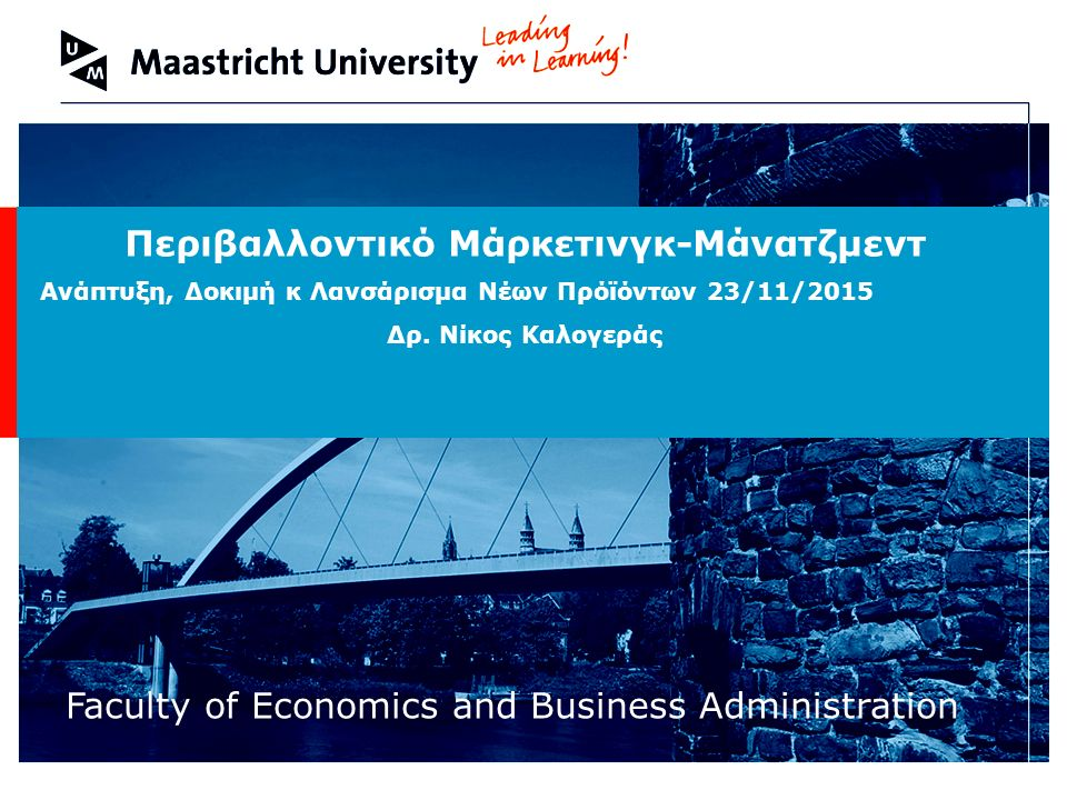 Welcome to Maastricht University Faculty of Economics and Business Administration Περιβαλλοντικό Μάρκετινγκ-Μάνατζμεντ Ανάπτυξη, Δοκιμή κ Λανσάρισμα Νέων Πρόϊόντων 23/11/2015 Δρ.