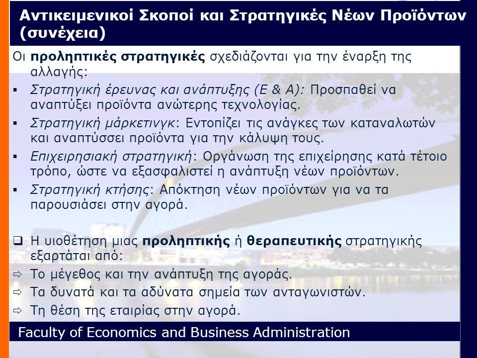 Faculty of Economics and Business Administration Αντικειμενικοί Σκοποί και Στρατηγικές Νέων Προϊόντων (συνέχεια) Οι προληπτικές στρατηγικές σχεδιάζονται για την έναρξη της αλλαγής:  Στρατηγική έρευνας και ανάπτυξης (Ε & Α): Προσπαθεί να αναπτύξει προϊόντα ανώτερης τεχνολογίας.