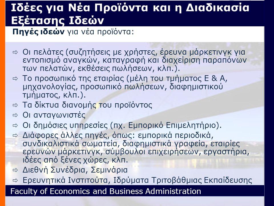 Faculty of Economics and Business Administration Ιδέες για Νέα Προϊόντα και η Διαδικασία Εξέτασης Ιδεών Πηγές ιδεών για νέα προϊόντα:  Οι πελάτες (συζητήσεις με χρήστες, έρευνα μάρκετινγκ για εντοπισμό αναγκών, καταγραφή και διαχείριση παραπόνων των πελατών, εκθέσεις πωλήσεων, κλπ.).