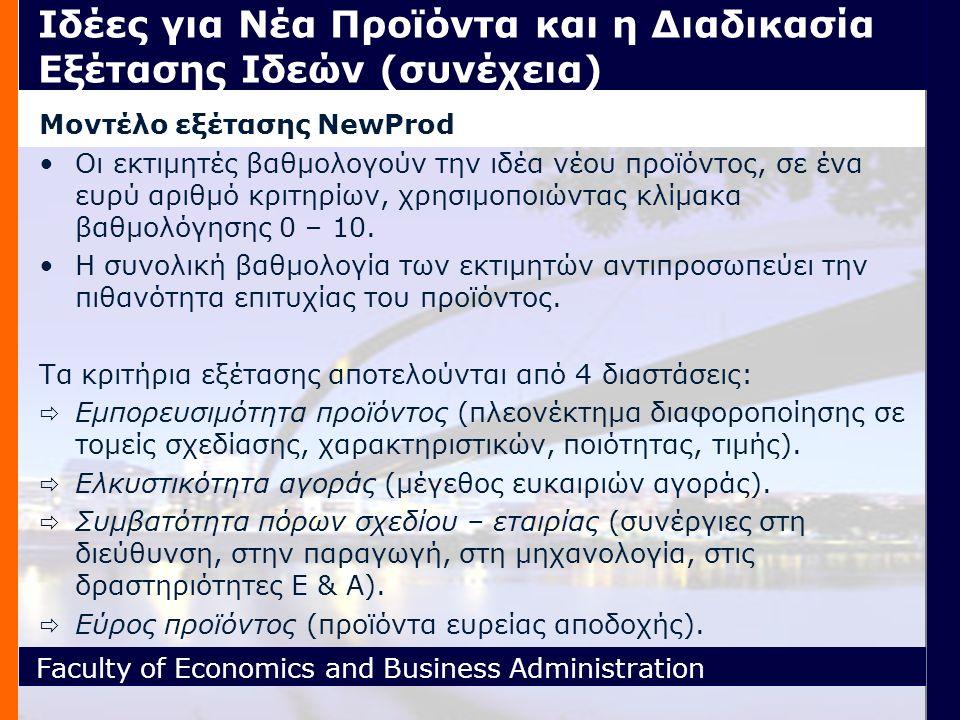 Faculty of Economics and Business Administration Ιδέες για Νέα Προϊόντα και η Διαδικασία Εξέτασης Ιδεών (συνέχεια) Μοντέλο εξέτασης NewProd Οι εκτιμητές βαθμολογούν την ιδέα νέου προϊόντος, σε ένα ευρύ αριθμό κριτηρίων, χρησιμοποιώντας κλίμακα βαθμολόγησης 0 – 10.