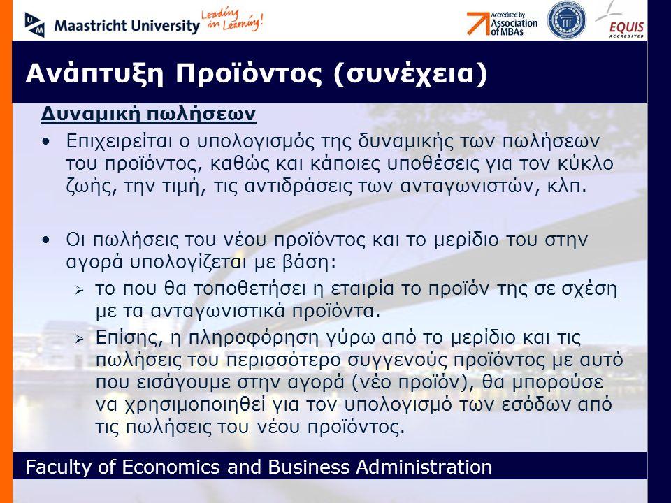 Faculty of Economics and Business Administration Ανάπτυξη Προϊόντος (συνέχεια) Δυναμική πωλήσεων Επιχειρείται ο υπολογισμός της δυναμικής των πωλήσεων του προϊόντος, καθώς και κάποιες υποθέσεις για τον κύκλο ζωής, την τιμή, τις αντιδράσεις των ανταγωνιστών, κλπ.