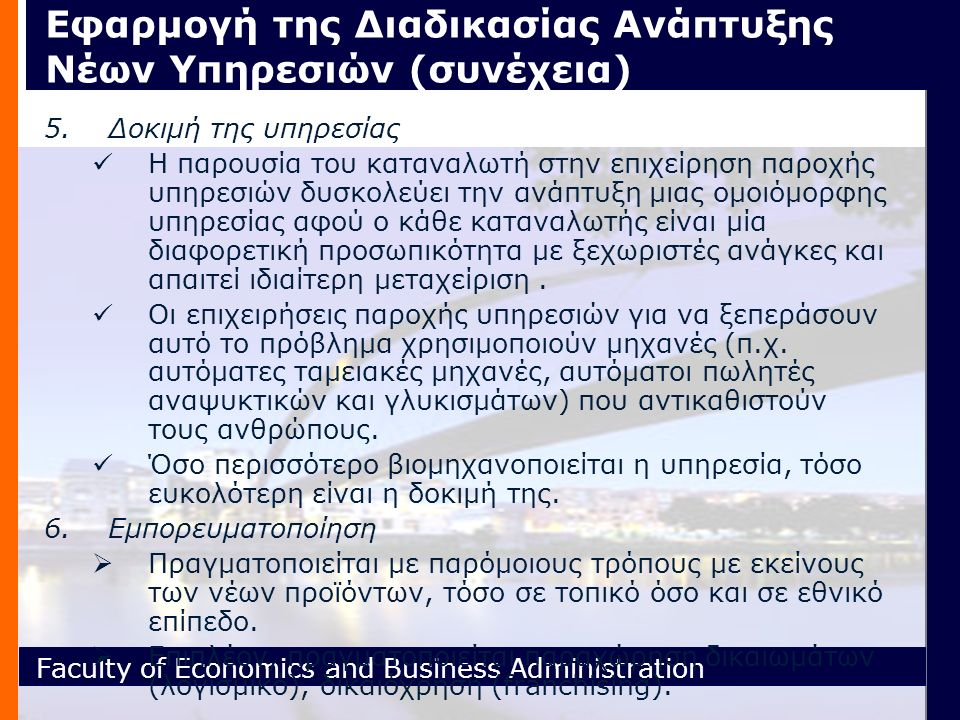 Faculty of Economics and Business Administration Εφαρμογή της Διαδικασίας Ανάπτυξης Νέων Υπηρεσιών (συνέχεια) 5.Δοκιμή της υπηρεσίας H παρουσία του καταναλωτή στην επιχείρηση παροχής υπηρεσιών δυσκολεύει την ανάπτυξη μιας ομοιόμορφης υπηρεσίας αφού ο κάθε καταναλωτής είναι μία διαφορετική προσωπικότητα με ξεχωριστές ανάγκες και απαιτεί ιδιαίτερη μεταχείριση.