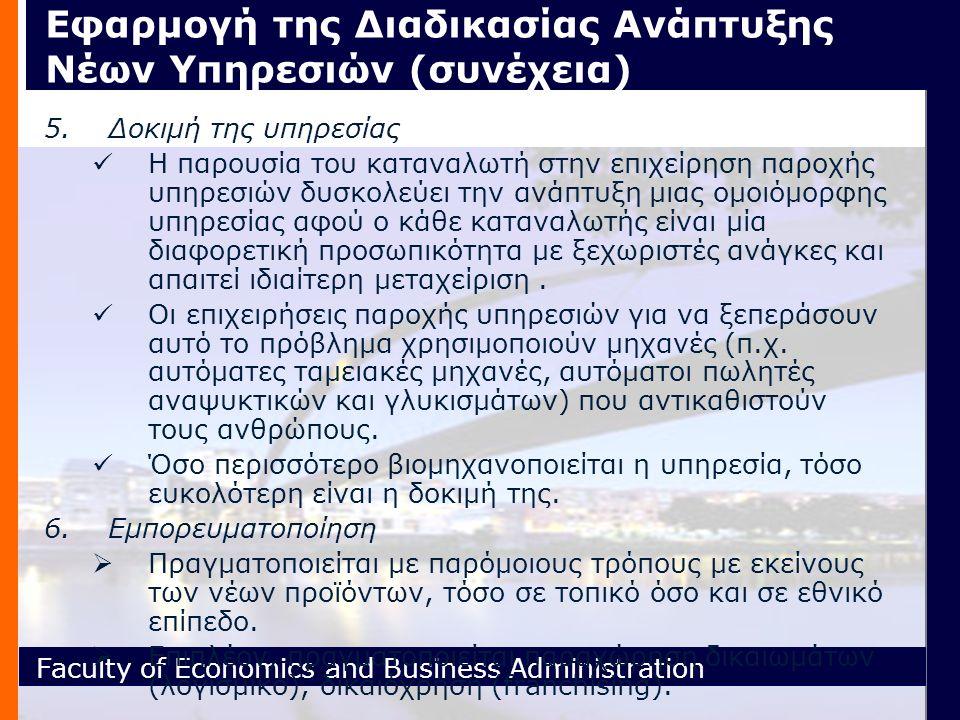 Faculty of Economics and Business Administration Εφαρμογή της Διαδικασίας Ανάπτυξης Νέων Υπηρεσιών (συνέχεια) 5.Δοκιμή της υπηρεσίας H παρουσία του καταναλωτή στην επιχείρηση παροχής υπηρεσιών δυσκολεύει την ανάπτυξη μιας ομοιόμορφης υπηρεσίας αφού ο κάθε καταναλωτής είναι μία διαφορετική προσωπικότητα με ξεχωριστές ανάγκες και απαιτεί ιδιαίτερη μεταχείριση.
