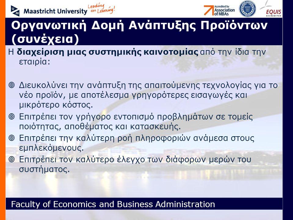 Faculty of Economics and Business Administration Οργανωτική Δομή Ανάπτυξης Προϊόντων (συνέχεια) Η διαχείριση μιας συστημικής καινοτομίας από την ίδια την εταιρία:  Διευκολύνει την ανάπτυξη της απαιτούμενης τεχνολογίας για το νέο προϊόν, με αποτέλεσμα γρηγορότερες εισαγωγές και μικρότερο κόστος.