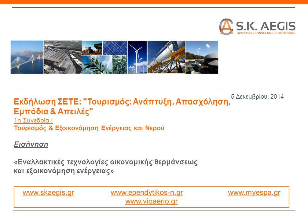 Εκδήλωση ΣΕΤΕ: Τουρισμός: Ανάπτυξη, Απασχόληση, Εμπόδια & Απειλές 1η Συνεδρία : Τουρισμός & Εξοικονόμηση Ενέργειας και Νερού Εισήγηση «Εναλλακτικές τεχνολογίες οικονομικής θερμάνσεως και εξοικονόμηση ενέργειας» 5 Δεκεμβρίου, 2014