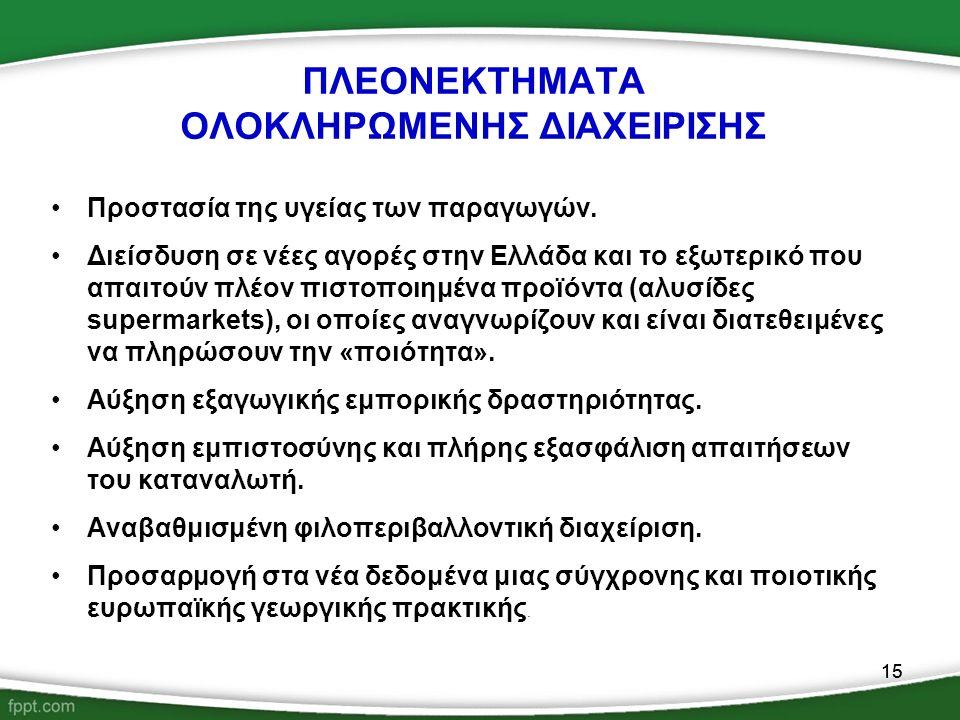 15 ΠΛΕΟΝΕΚΤΗΜΑΤΑ ΟΛΟΚΛΗΡΩΜΕΝΗΣ ΔΙΑΧΕΙΡΙΣΗΣ Προστασία της υγείας των παραγωγών. Διείσδυση σε νέες αγορές στην Ελλάδα και το εξωτερικό που απαιτούν πλέο