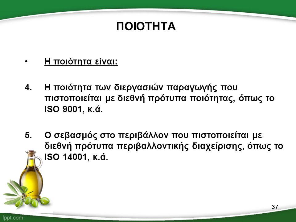 37 ΠΟΙΟΤΗΤΑ Η ποιότητα είναι: 4.Η ποιότητα των διεργασιών παραγωγής που πιστοποιείται με διεθνή πρότυπα ποιότητας, όπως το ISO 9001, κ.ά. 5.Ο σεβασμός