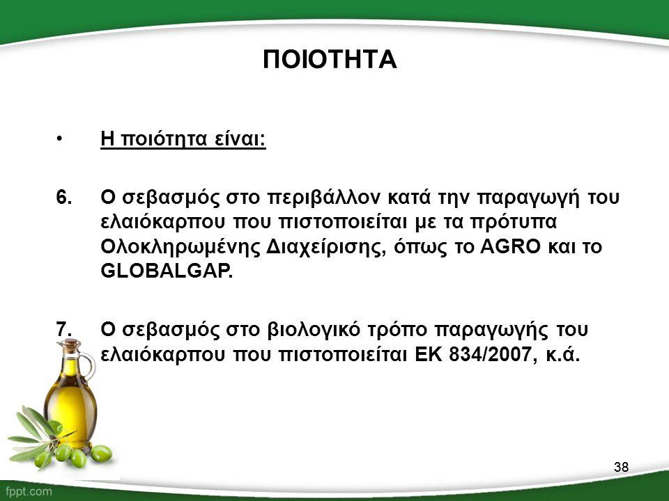 38 ΠΟΙΟΤΗΤΑ Η ποιότητα είναι: 6.Ο σεβασμός στο περιβάλλον κατά την παραγωγή του ελαιόκαρπου που πιστοποιείται με τα πρότυπα Ολοκληρωμένης Διαχείρισης,