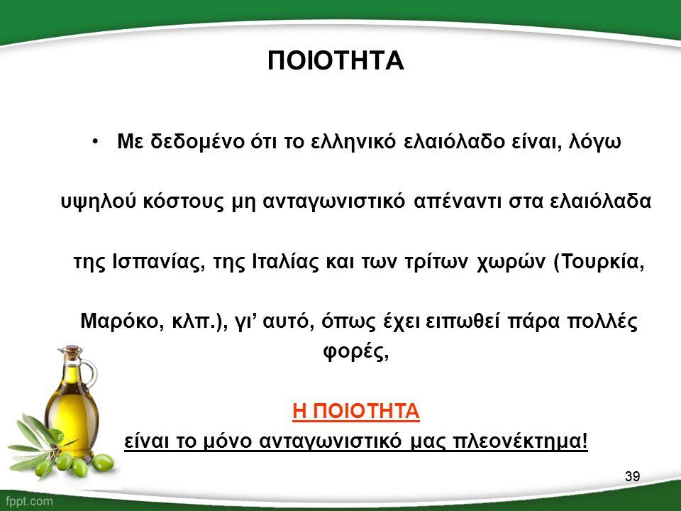 39 ΠΟΙΟΤΗΤΑ Με δεδομένο ότι το ελληνικό ελαιόλαδο είναι, λόγω υψηλού κόστους μη ανταγωνιστικό απέναντι στα ελαιόλαδα της Ισπανίας, της Ιταλίας και των