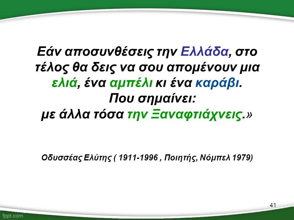 41 Εάν αποσυνθέσεις την Ελλάδα, στο τέλος θα δεις να σου απομένουν μια ελιά, ένα αμπέλι κι ένα καράβι. Που σημαίνει: με άλλα τόσα την Ξαναφτιάχνεις.»