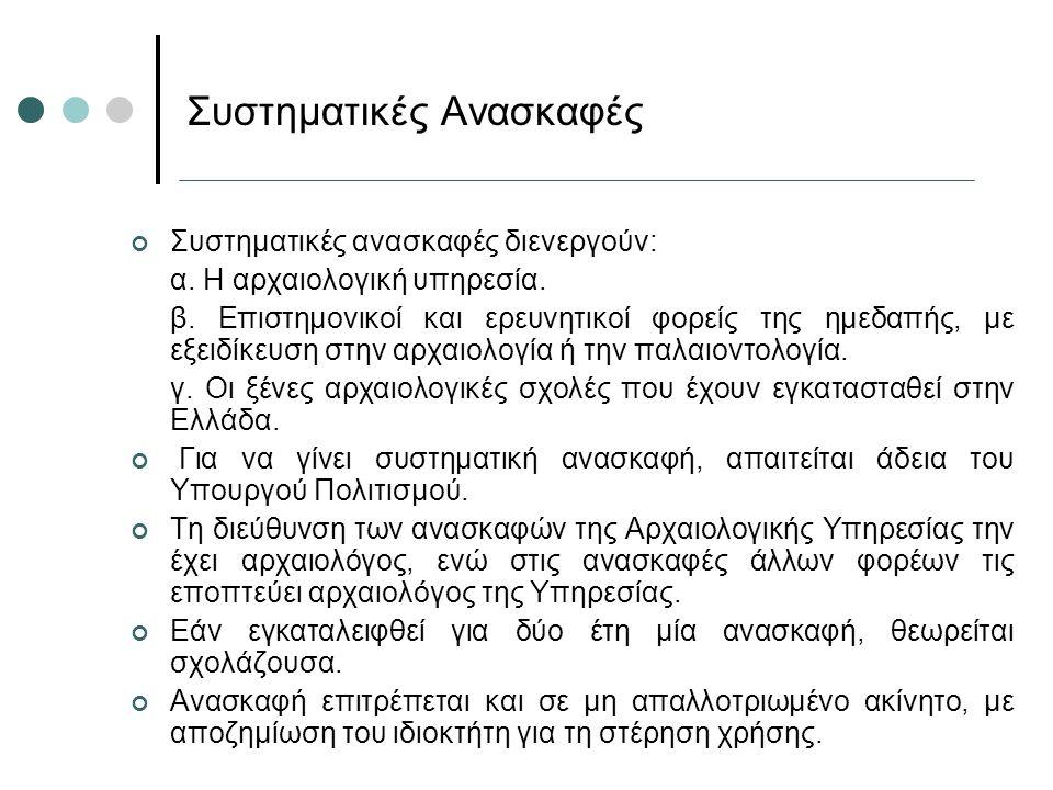 Συστηματικές ανασκαφές διενεργούν: α. Η αρχαιολογική υπηρεσία. β. Επιστημονικοί και ερευνητικοί φορείς της ημεδαπής, με εξειδίκευση στην αρχαιολογία ή