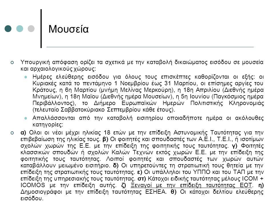 Υπουργική απόφαση ορίζει τα σχετικά με την καταβολή δικαιώματος εισόδου σε μουσεία και αρχαιολογικούς χώρους: Ημέρες ελεύθερης εισόδου για όλους τους επισκέπτες καθορίζονται οι εξής: οι Κυριακές κατά το πεντάμηνο 1 Νοεμβρίου έως 31 Μαρτίου, οι επίσημες αργίες του Κράτους, η 6η Μαρτίου (μνήμη Μελίνας Μερκούρη), η 18η Απριλίου (Διεθνής ημέρα Μνημείων), η 18η Μαϊου (Διεθνής ημέρα Μουσείων), η 5η Ιουνίου (Παγκόσμιος ημέρα Περιβάλλοντος), το Διήμερο Ευρωπαϊκών Ημερών Πολιτιστικής Κληρονομιάς (τελευταίο Σαββατοκύριακο Σεπτεμβρίου κάθε έτους).