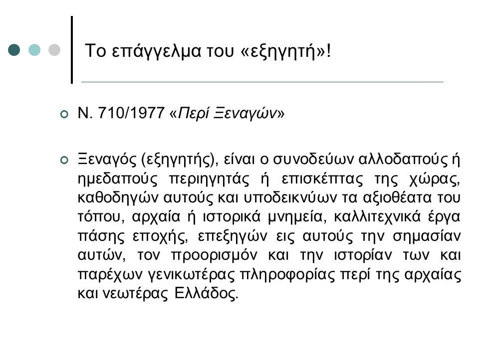 Ν. 710/1977 «Περί Ξεναγών» Ξεναγός (εξηγητής), είναι ο συνοδεύων αλλοδαπούς ή ημεδαπούς περιηγητάς ή επισκέπτας της χώρας, καθοδηγών αυτούς και υποδει