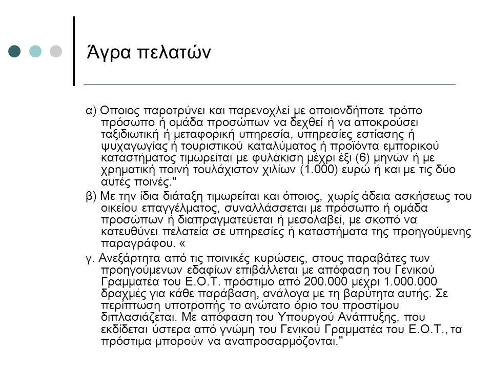 α) Οποιος παροτρύνει και παρενοχλεί με οποιονδήποτε τρόπο πρόσωπο ή ομάδα προσώπων να δεχθεί ή να αποκρούσει ταξιδιωτική ή μεταφορική υπηρεσία, υπηρεσίες εστίασης ή ψυχαγωγίας ή τουριστικού καταλύματος ή προϊόντα εμπορικού καταστήματος τιμωρείται με φυλάκιση μέχρι έξι (6) μηνών ή με χρηματική ποινή τουλάχιστον χιλίων (1.000) ευρώ ή και με τις δύο αυτές ποινές. β) Με την ίδια διάταξη τιμωρείται και όποιος, χωρίς άδεια ασκήσεως του οικείου επαγγέλματος, συναλλάσσεται με πρόσωπο ή ομάδα προσώπων ή διαπραγματεύεται ή μεσολαβεί, με σκοπό να κατευθύνει πελατεία σε υπηρεσίες ή καταστήματα της προηγούμενης παραγράφου.