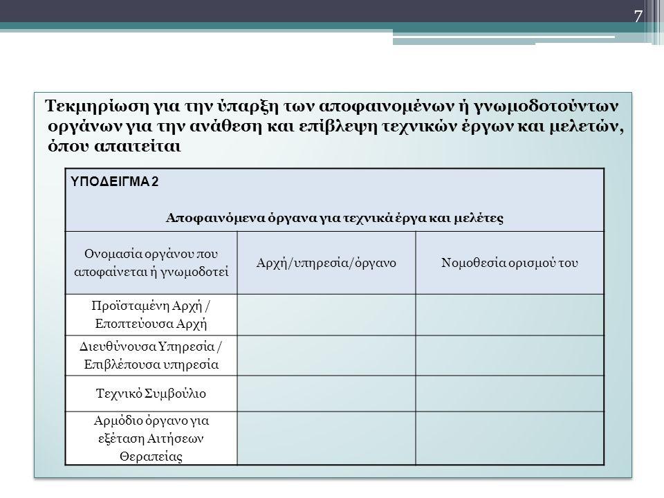 Τεκμηρίωση για την ύπαρξη των αποφαινομένων ή γνωμοδοτούντων οργάνων για την ανάθεση και επίβλεψη τεχνικών έργων και μελετών, όπου απαιτείται ΥΠΟΔΕΙΓΜΑ 2 Αποφαινόμενα όργανα για τεχνικά έργα και μελέτες Ονομασία οργάνου που αποφαίνεται ή γνωμοδοτεί Αρχή/υπηρεσία/όργανοΝομοθεσία ορισμού του Προϊσταμένη Αρχή / Εποπτεύουσα Αρχή Διευθύνουσα Υπηρεσία / Επιβλέπουσα υπηρεσία Τεχνικό Συμβούλιο Αρμόδιο όργανο για εξέταση Αιτήσεων Θεραπείας 7