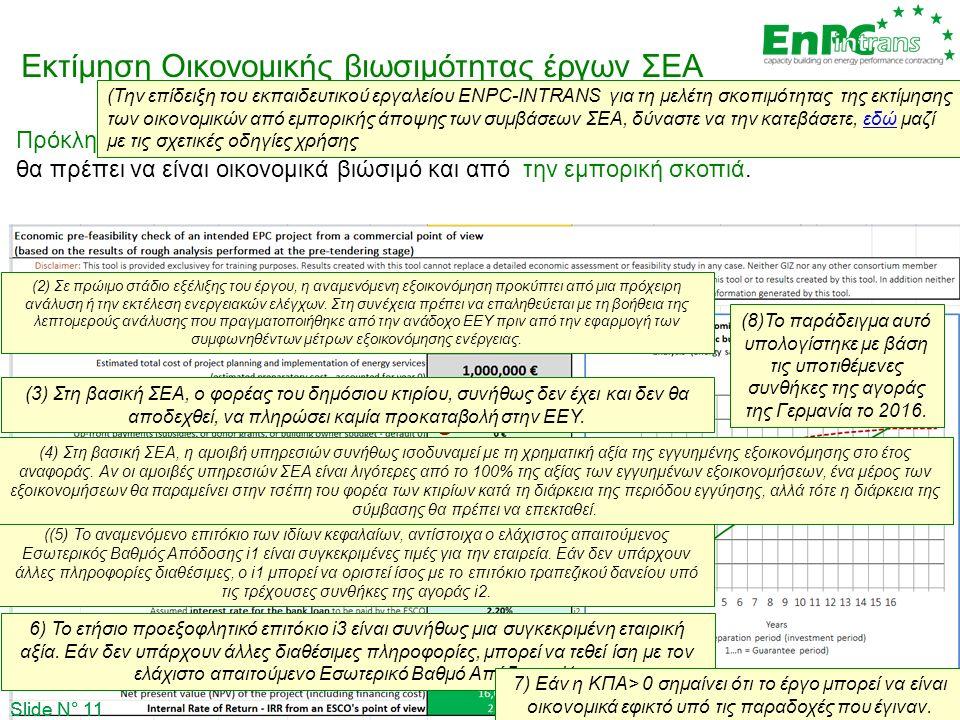 Slide N° 11 Εκτίμηση Οικονομικής βιωσιμότητας έργων ΣΕΑ Πρόκληση: Προκειμένου να βρεθεί ΕΕΥ που θα υλοποιήσει το έργω μέσω ΣΕΑ, το έργο θα πρέπει να ε