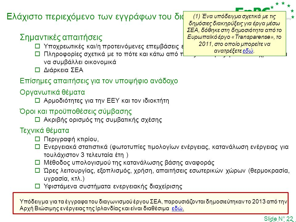 Ελάχιστο περιεχόμενο των εγγράφων του διαγωνισμού Slide N° 22 Σημαντικές απαιτήσεις  Υποχρεωτικές και/η προτεινόμενες επεμβάσεις εξοικονόμησης ενέργειας  Πληροφορίες σχετικά με το πότε και κάτω από ποιες συνθήκες η ΕΕΥ υποχρεούνται να συμβάλλει οικονομικά  Διάρκεια ΣΕΑ Επίσημες απαιτήσεις για τον υποψήφιο ανάδοχο Οργανωτικά θέματα  Αρμοδιότητες για την ΕΕΥ και τον ιδιοκτήτη Όροι και προϋποθέσεις σύμβασης  Ακριβής ορισμός της συμβατικής σχέσης Τεχνικά θέματα  Περιγραφή κτιρίου,  Ενεργειακά στατιστικά (φωτοτυπίες τιμολογίων ενέργειας, κατανάλωση ενέργειας για τουλάχιστον 3 τελευταία έτη )  Μέθοδος υπολογισμού της κατανάλωσης βάσης αναφοράς  Ώρες λειτουργίας, εξοπλισμός, χρήση, απαιτήσεις εσωτερικών χώρων (θερμοκρασία, υγρασία, κτλ.)  Υφιστάμενα συστήματα ενεργειακής διαχείρισης Υπόδειγμα για τα έγγραφα του διαγωνισμού έργου ΣΕΑ, παρουσιάζονται δημοσιεύτηκαν το 2013 από την Αρχή Βιώσιμης ενέργειας της Ιρλανδίας και είναι διαθέσιμα εδώ.εδώ Slide N° 22  (1) Ένα υπόδειγμα σχετικά με τις δημόσιες διακηρύξεις για έργα μέσω ΣΕΑ, δόθηκε στη δημοσιότητα από το Ευρωπαϊκό έργο «Transparense», το 2011, στο οποίο μπορείτε να ανατρέξετε εδώ.εδώ